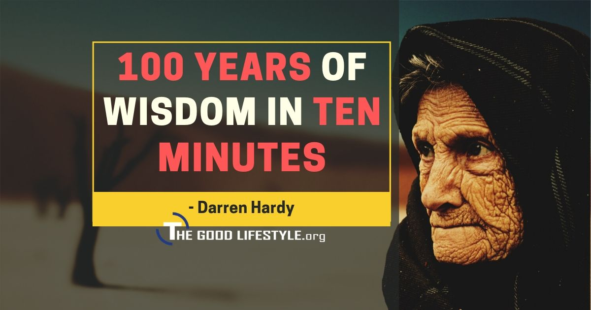 A 100 Years Of Wisdom In Ten Minutes With Darren Hardy | The Good Lifestyle.org