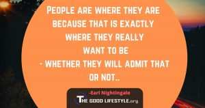 People Are Where They Are Because That Is Exactly Where They Really Want To Be - Earl Nightingale